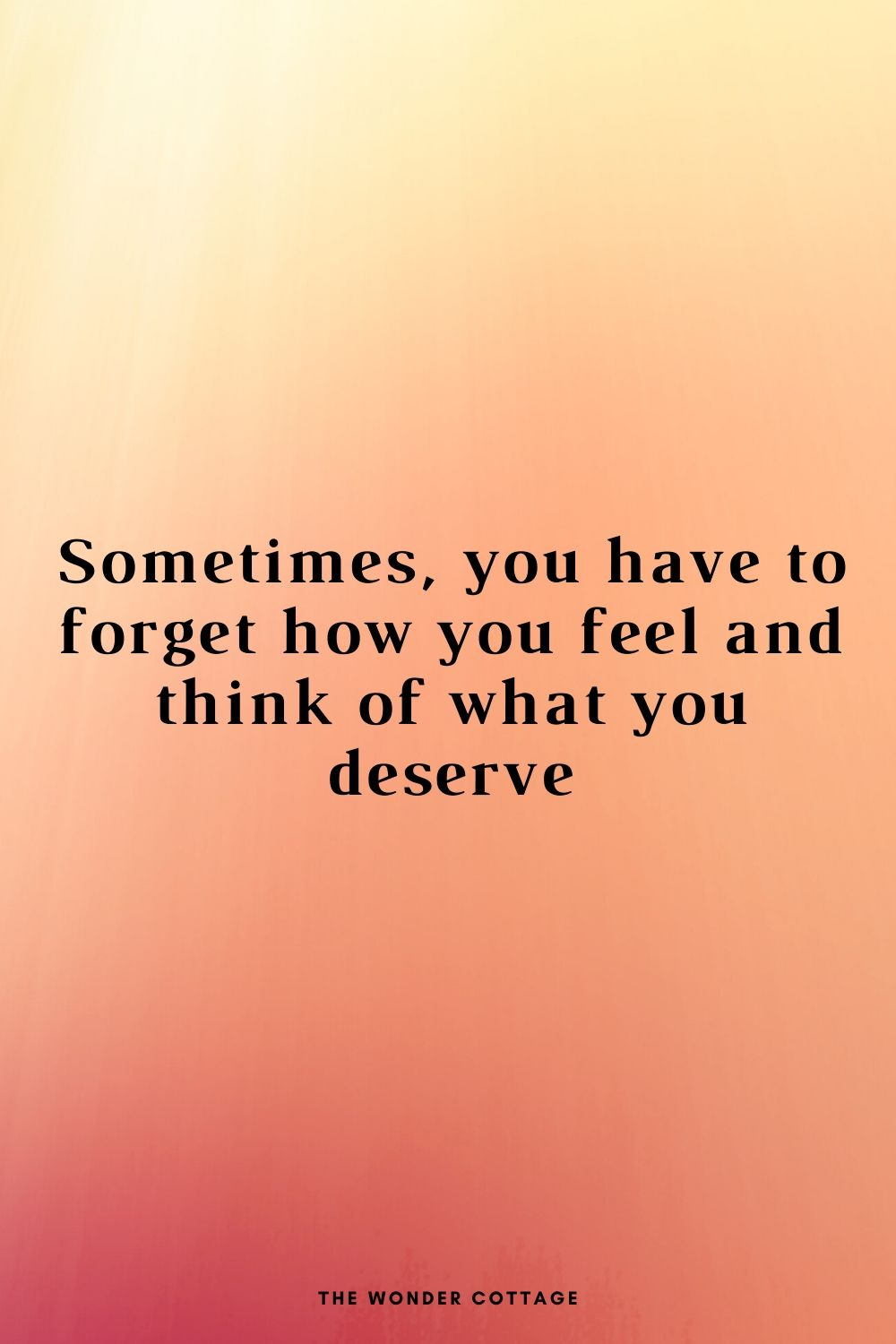 forget how you feel, think of what you deserve